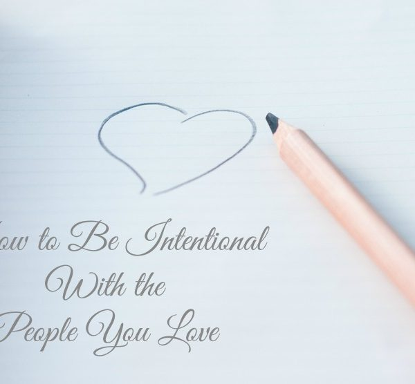 How to Be Intentional With the People You Love