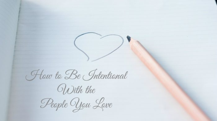 how to be intentional with loved ones